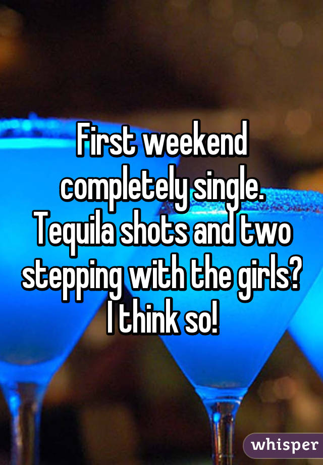 First weekend completely single. Tequila shots and two stepping with the girls? I think so!