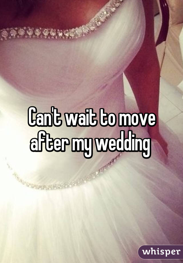 Can't wait to move after my wedding
