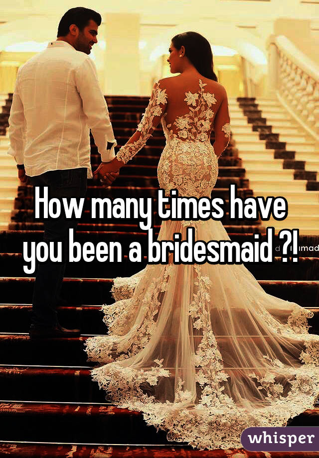How many times have you been a bridesmaid ?!