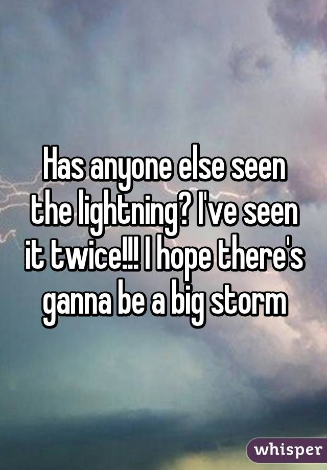 Has anyone else seen the lightning? I've seen it twice!!! I hope there's ganna be a big storm