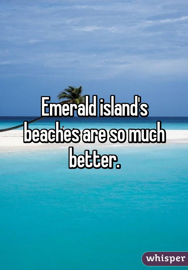 Emerald island's beaches are so much better.