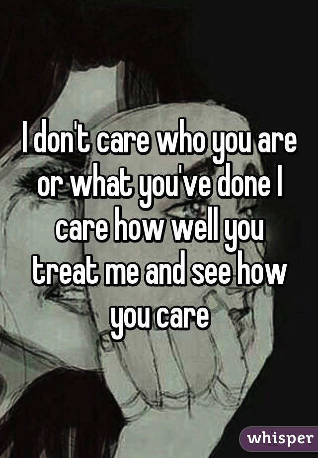 I don't care who you are or what you've done I care how well you treat me and see how you care