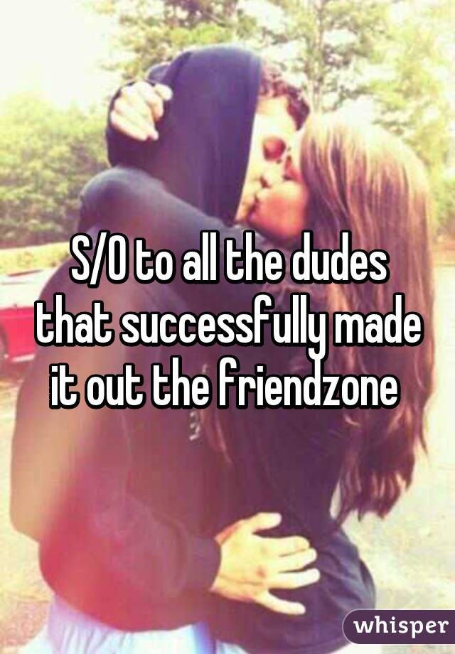 S/O to all the dudes that successfully made it out the friendzone