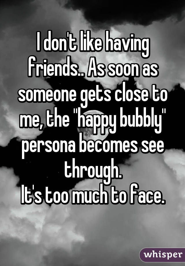 """I don't like having friends.. As soon as someone gets close to me, the """"happy bubbly"""" persona becomes see through. It's too much to face."""