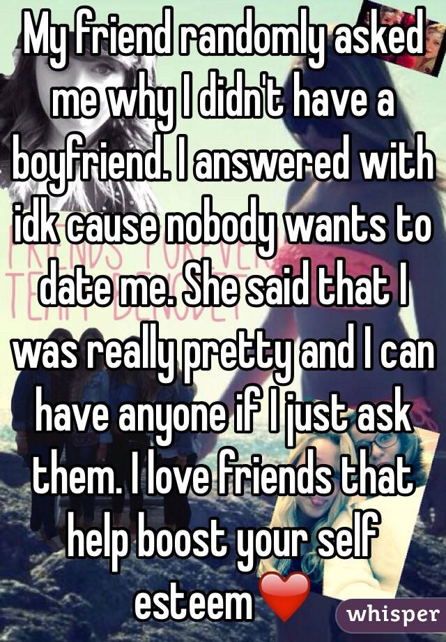My friend randomly asked me why I didn't have a boyfriend. I answered with idk cause nobody wants to date me. She said that I was really pretty and I can have anyone if I just ask them. I love friends that help boost your self esteem❤️