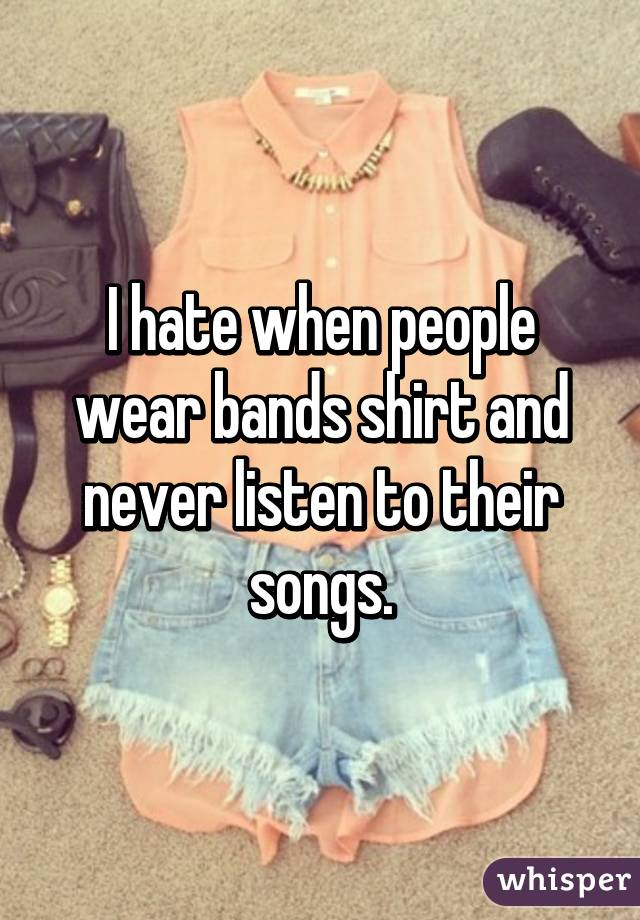 I hate when people wear bands shirt and never listen to their songs.