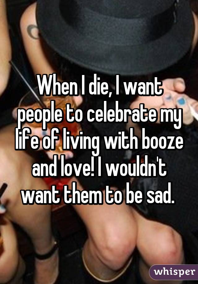 When I die, I want people to celebrate my life of living with booze and love! I wouldn't want them to be sad.