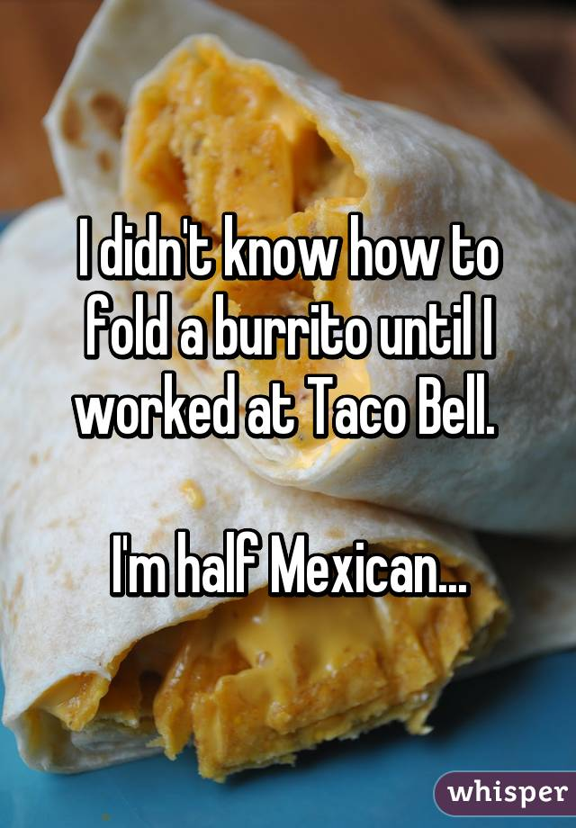 I didn't know how to fold a burrito until I worked at Taco Bell.   I'm half Mexican...
