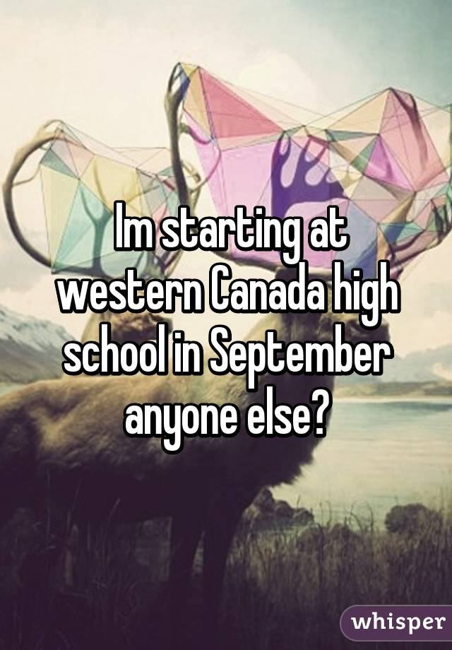 Im starting at western Canada high school in September anyone else?