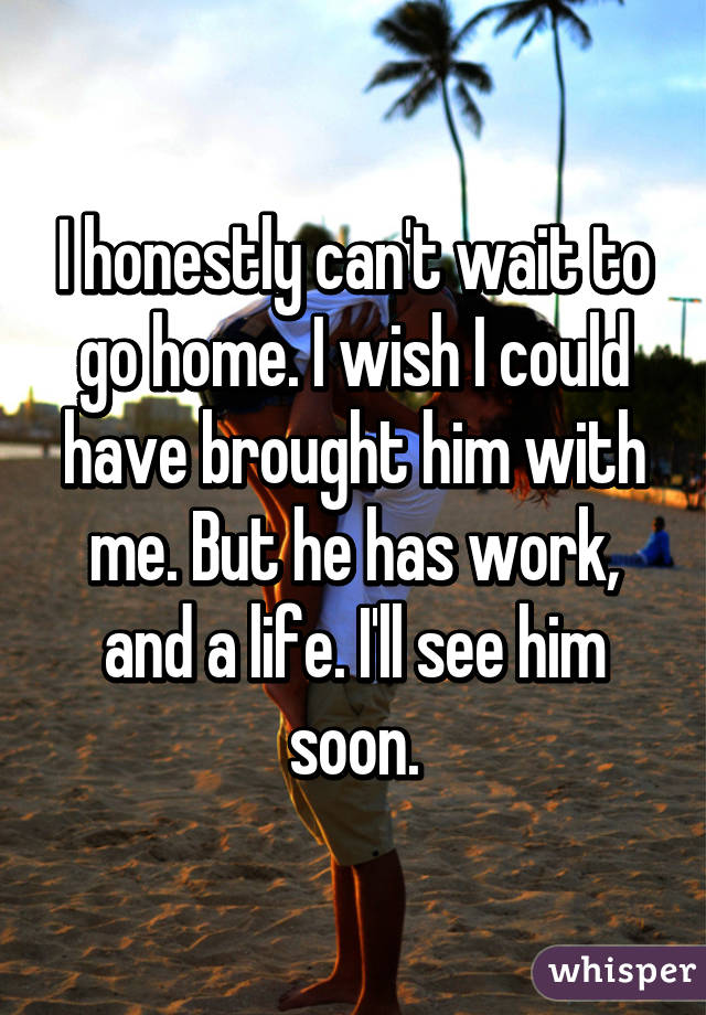 I honestly can't wait to go home. I wish I could have brought him with me. But he has work, and a life. I'll see him soon.