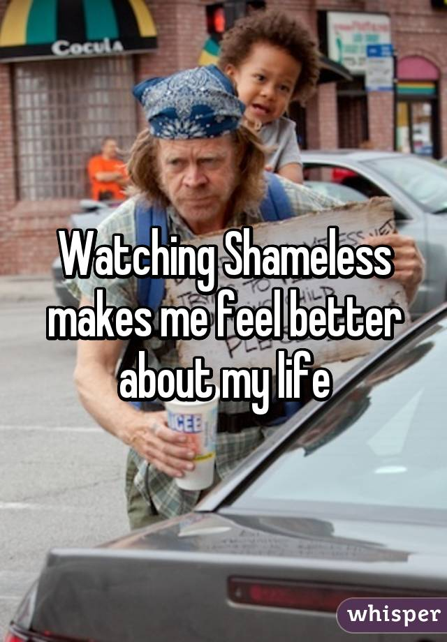 Watching Shameless makes me feel better about my life