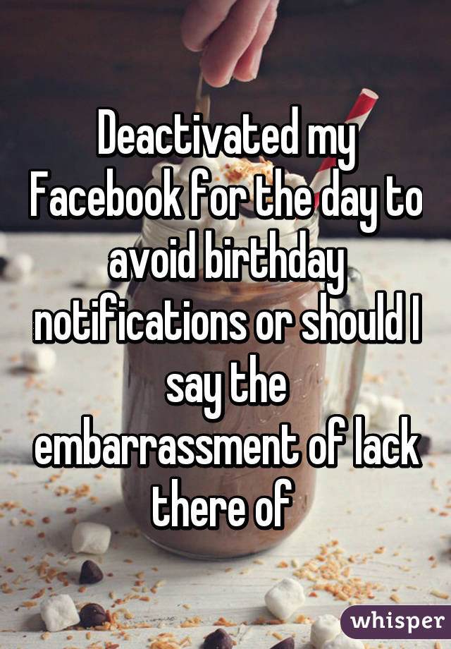Deactivated my Facebook for the day to avoid birthday notifications or should I say the embarrassment of lack there of