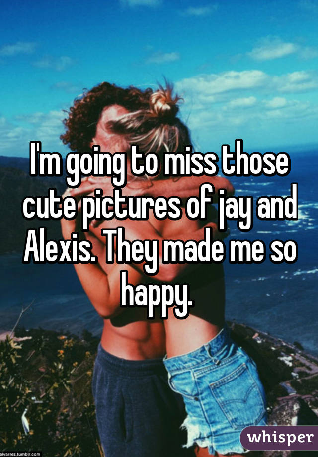 I'm going to miss those cute pictures of jay and Alexis. They made me so happy.