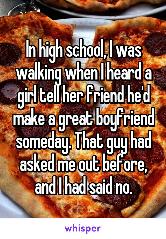 In high school, I was walking when I heard a girl tell her friend he'd make a great boyfriend someday. That guy had asked me out before, and I had said no.