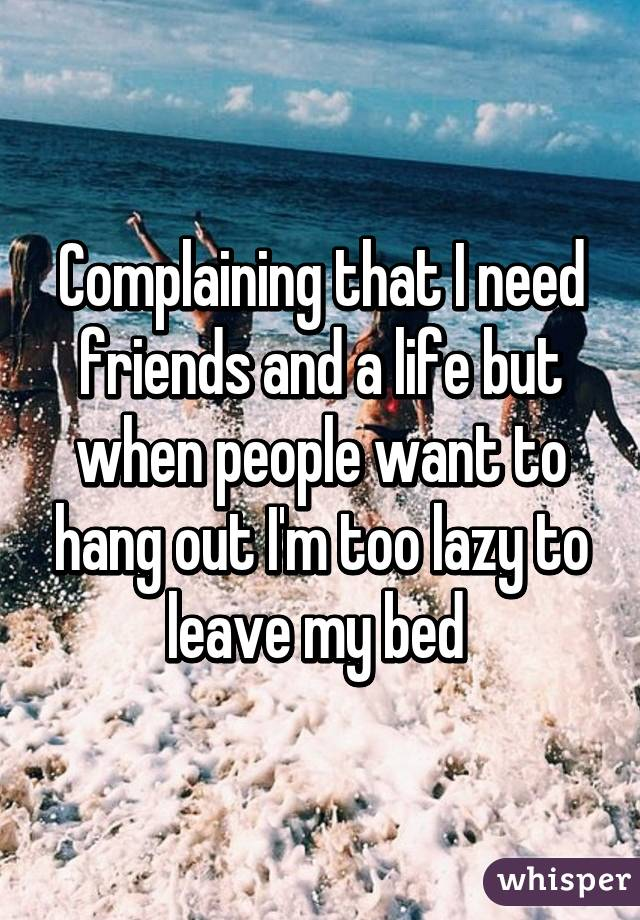 Complaining that I need friends and a life but when people want to hang out I'm too lazy to leave my bed