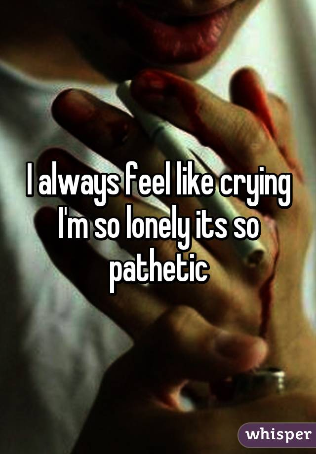 I always feel like crying I'm so lonely its so pathetic