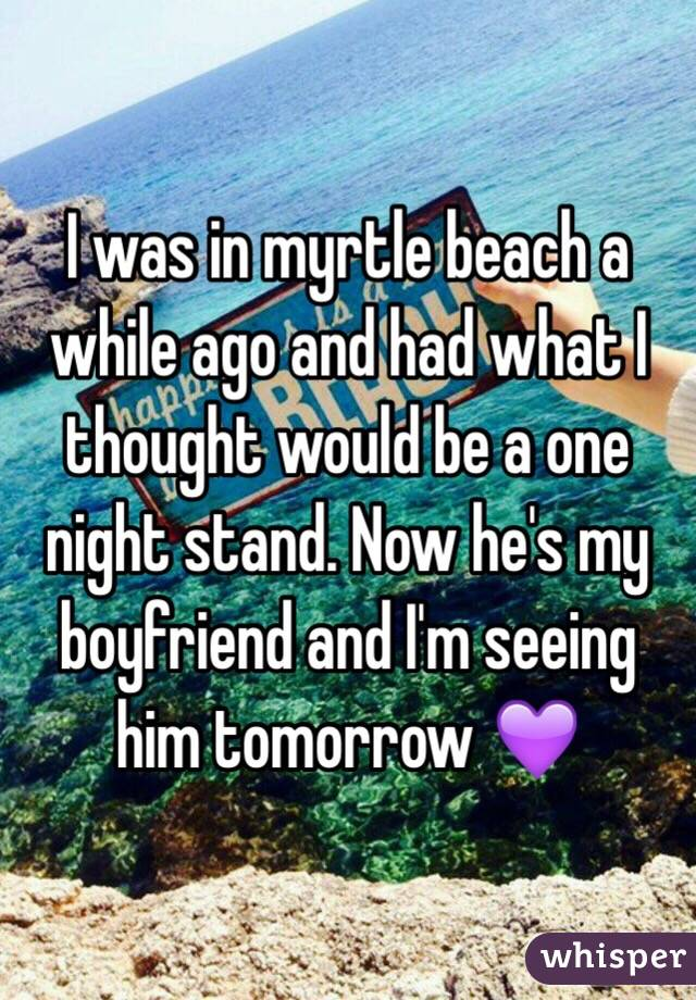 I was in myrtle beach a while ago and had what I thought would be a one night stand. Now he's my boyfriend and I'm seeing him tomorrow 💜