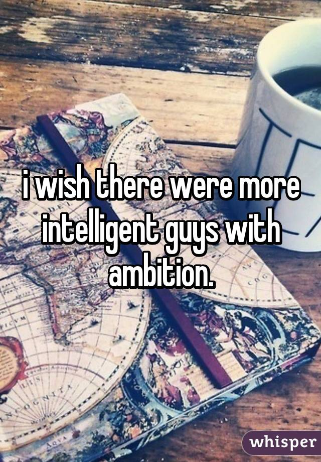 i wish there were more intelligent guys with ambition.