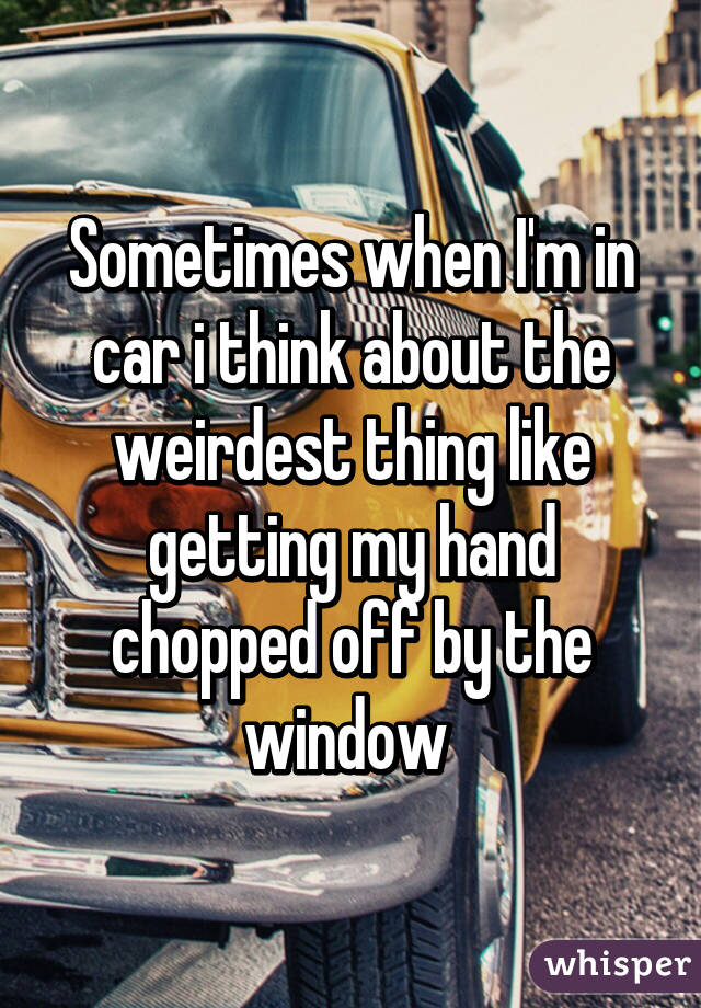 Sometimes when I'm in car i think about the weirdest thing like getting my hand chopped off by the window