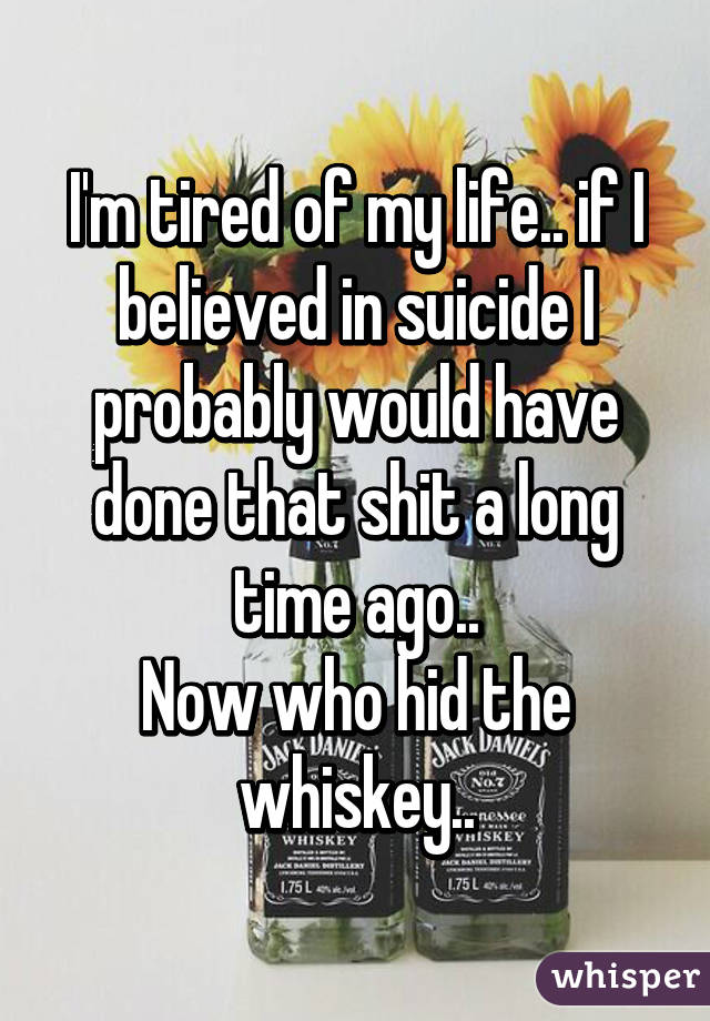 I'm tired of my life.. if I believed in suicide I probably would have done that shit a long time ago.. Now who hid the whiskey..