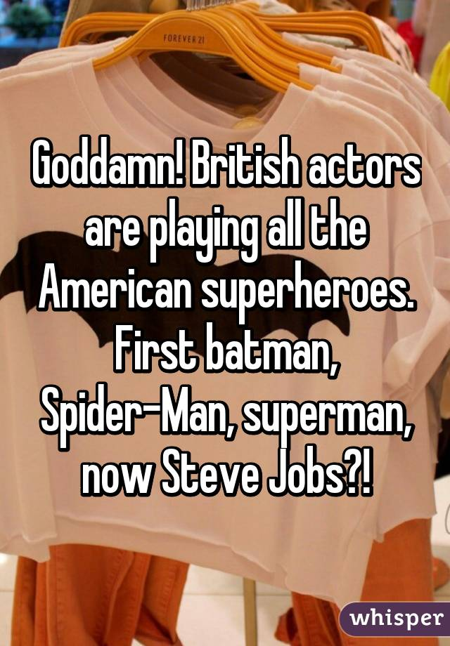 Goddamn! British actors are playing all the American superheroes. First batman, Spider-Man, superman, now Steve Jobs?!