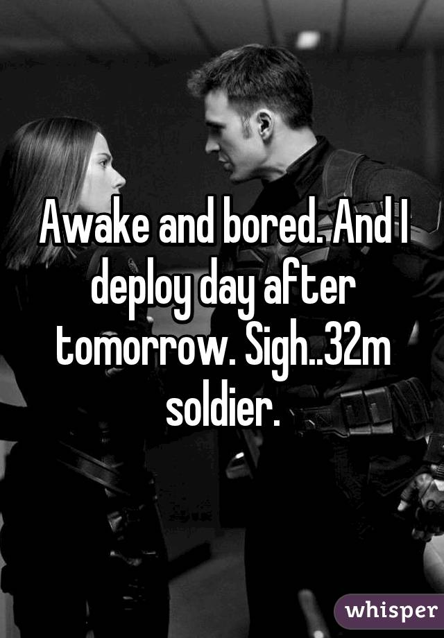 Awake and bored. And I deploy day after tomorrow. Sigh..32m soldier.