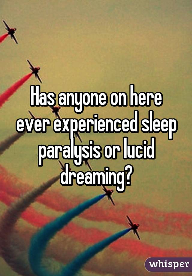 Has anyone on here ever experienced sleep paralysis or lucid dreaming?