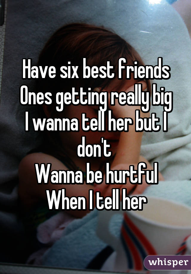 Have six best friends  Ones getting really big I wanna tell her but I don't  Wanna be hurtful When I tell her
