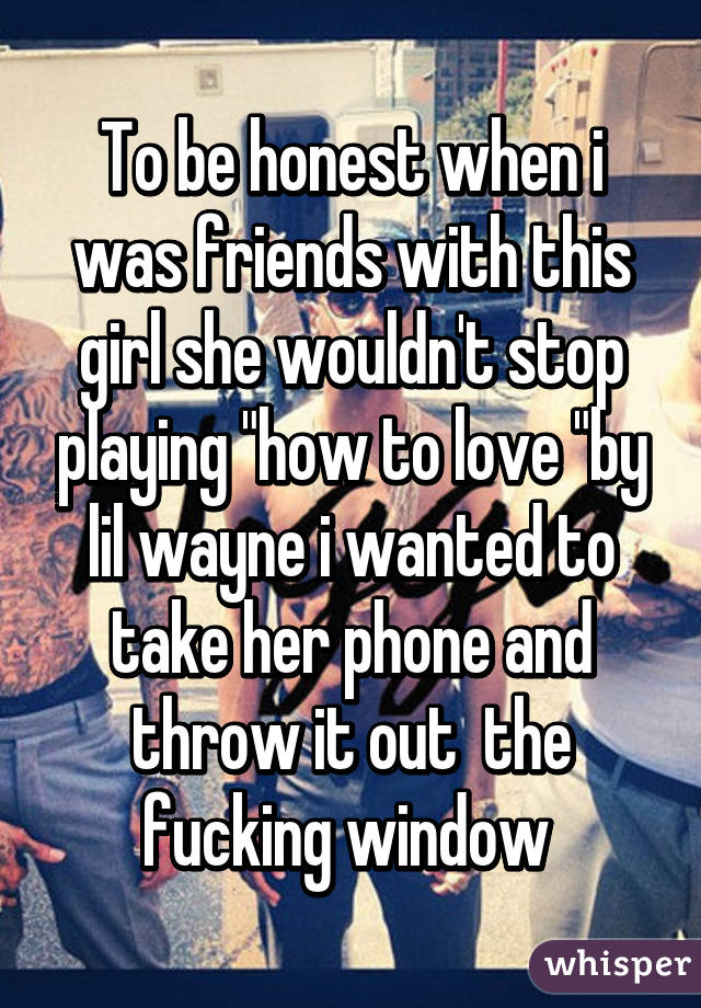 """To be honest when i was friends with this girl she wouldn't stop playing """"how to love """"by lil wayne i wanted to take her phone and throw it out  the fucking window"""
