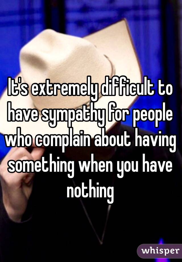 It's extremely difficult to have sympathy for people who complain about having something when you have nothing