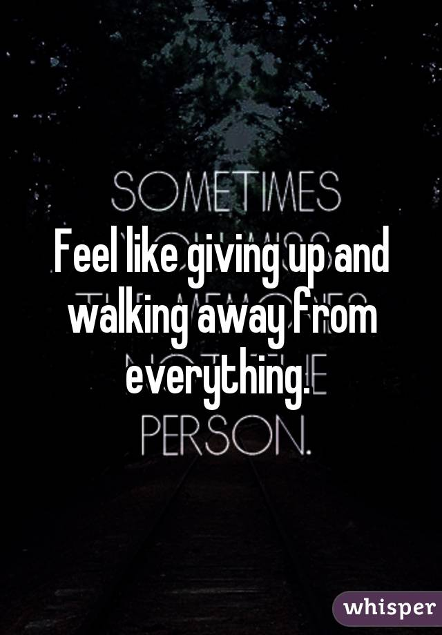 Feel like giving up and walking away from everything.
