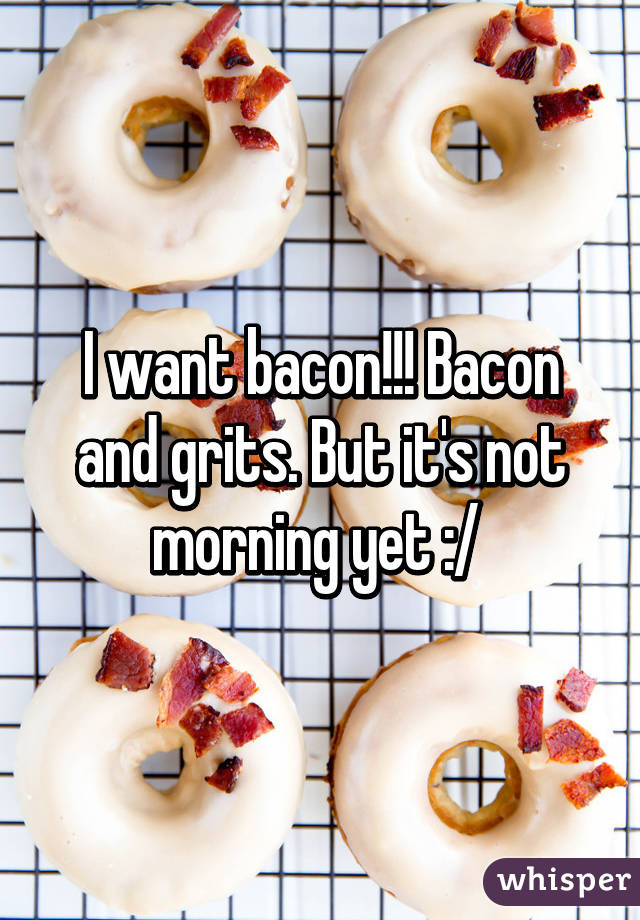 I want bacon!!! Bacon and grits. But it's not morning yet :/
