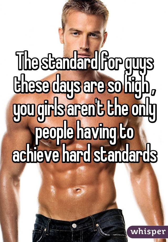 The standard for guys these days are so high , you girls aren't the only people having to achieve hard standards