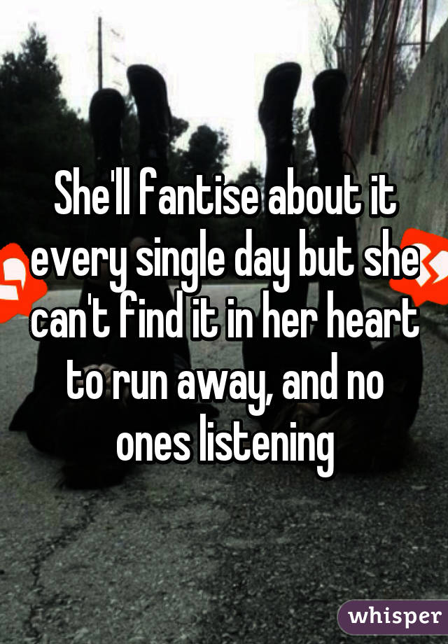 She'll fantise about it every single day but she can't find it in her heart to run away, and no ones listening
