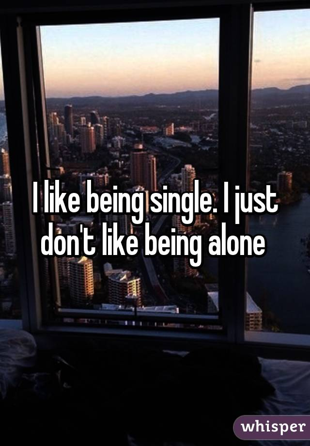 I like being single. I just don't like being alone