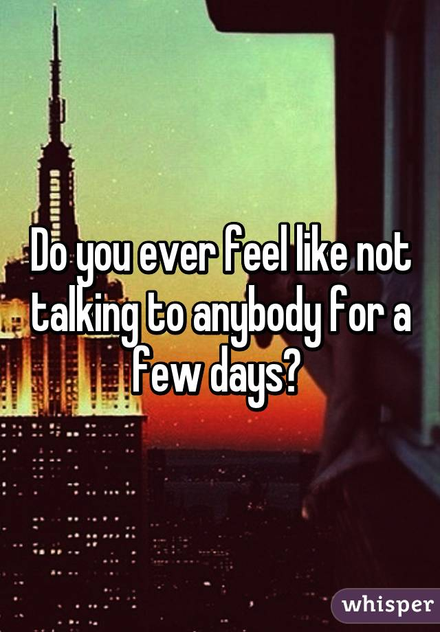 Do you ever feel like not talking to anybody for a few days?
