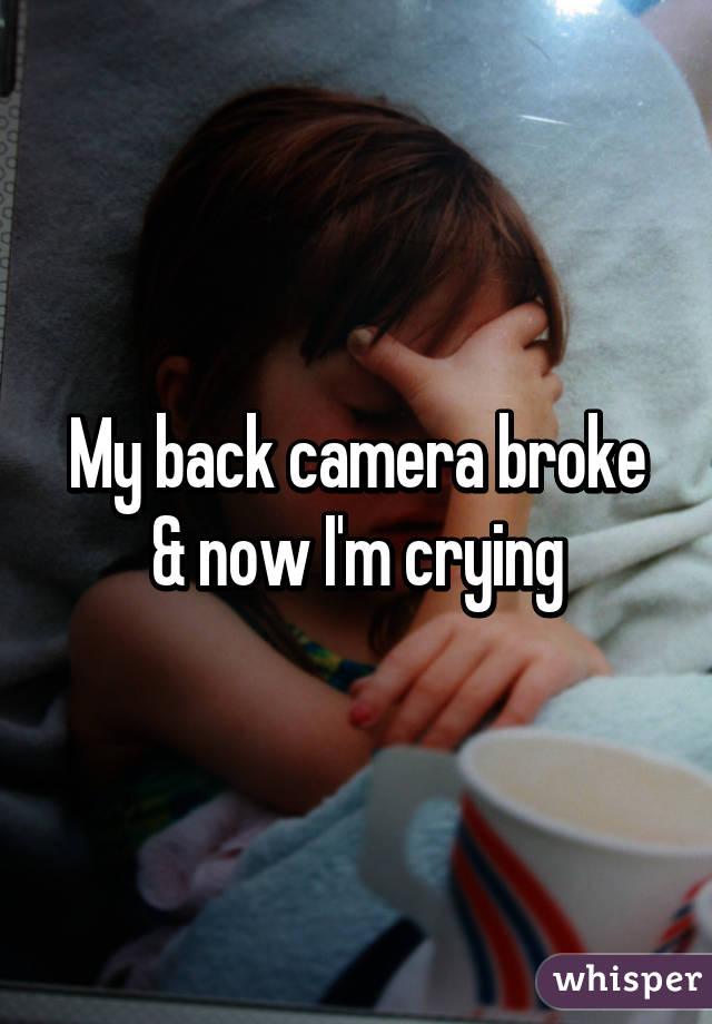My back camera broke & now I'm crying