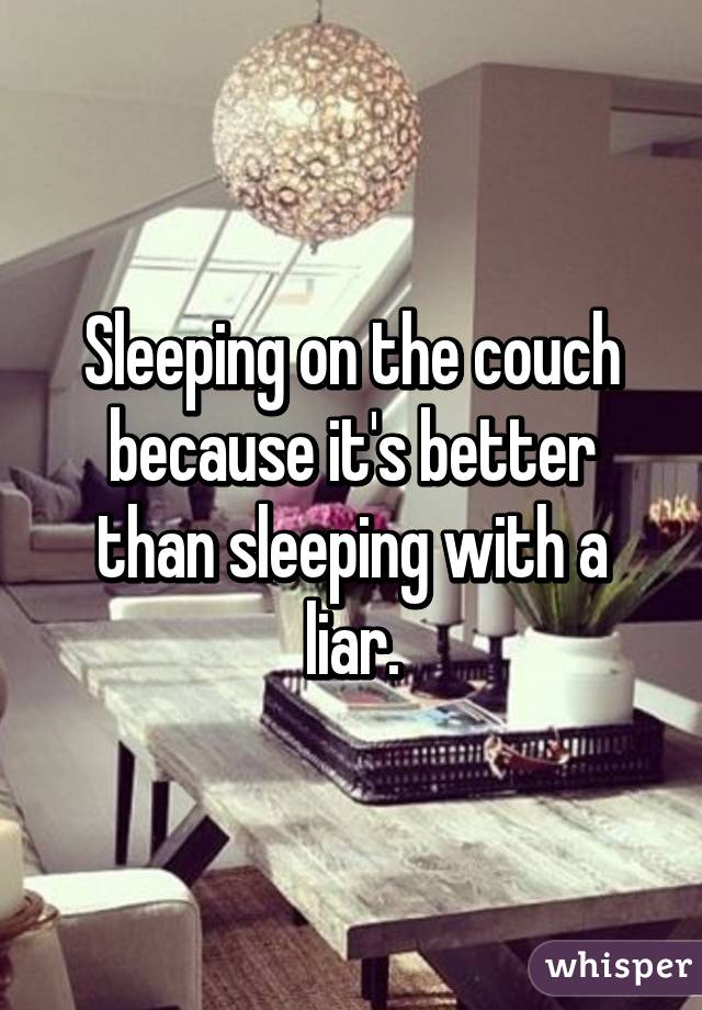 Sleeping on the couch because it's better than sleeping with a liar.
