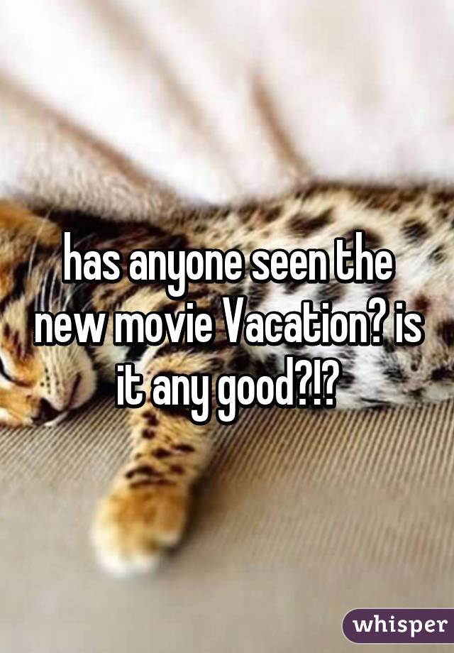 has anyone seen the new movie Vacation? is it any good?!?