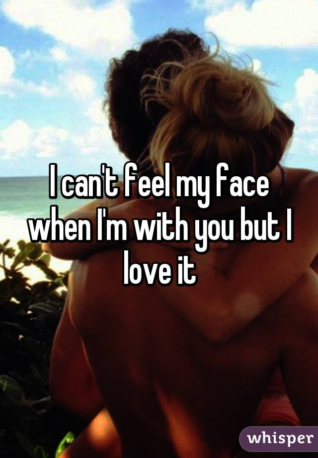 I can't feel my face when I'm with you but I love it