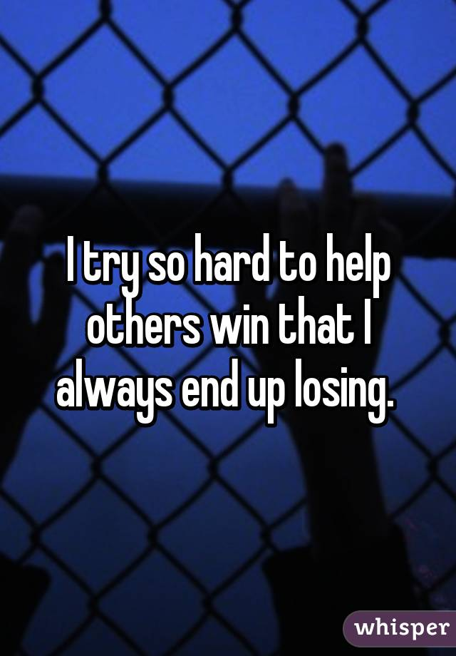 I try so hard to help others win that I always end up losing.