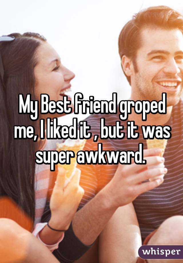 My Best friend groped me, I liked it , but it was super awkward.
