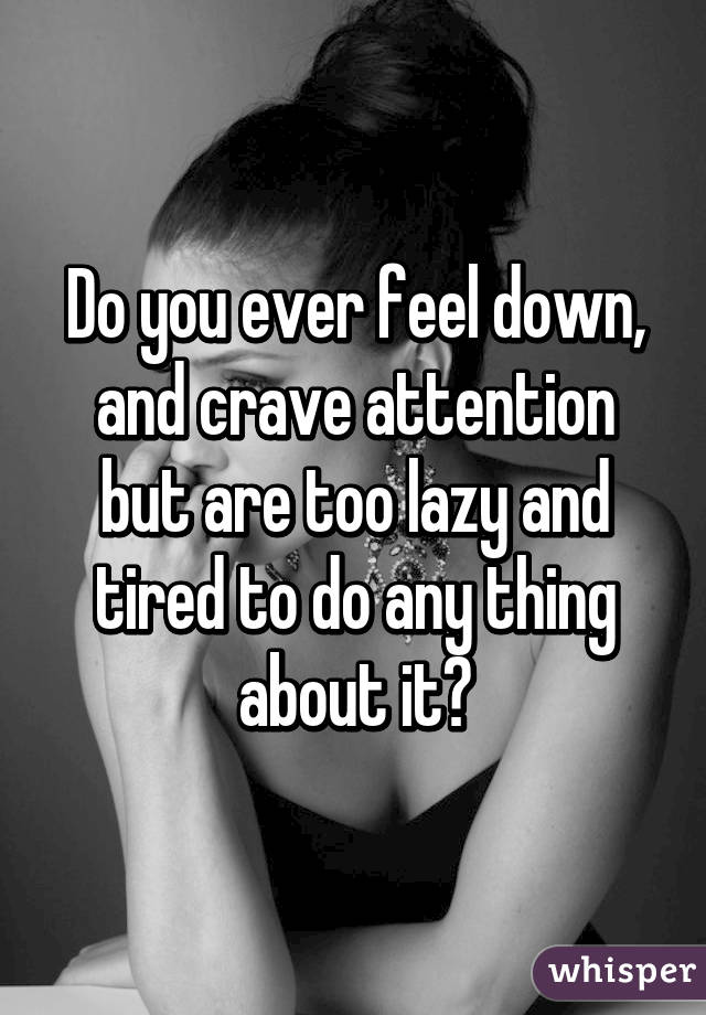 Do you ever feel down, and crave attention but are too lazy and tired to do any thing about it?