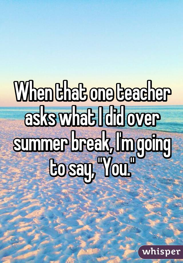 """When that one teacher asks what I did over summer break, I'm going to say, """"You."""""""