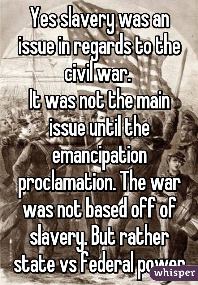 Yes slavery was an issue in regards to the civil war.  It was not the main issue until the emancipation proclamation. The war was not based off of slavery. But rather state vs federal power