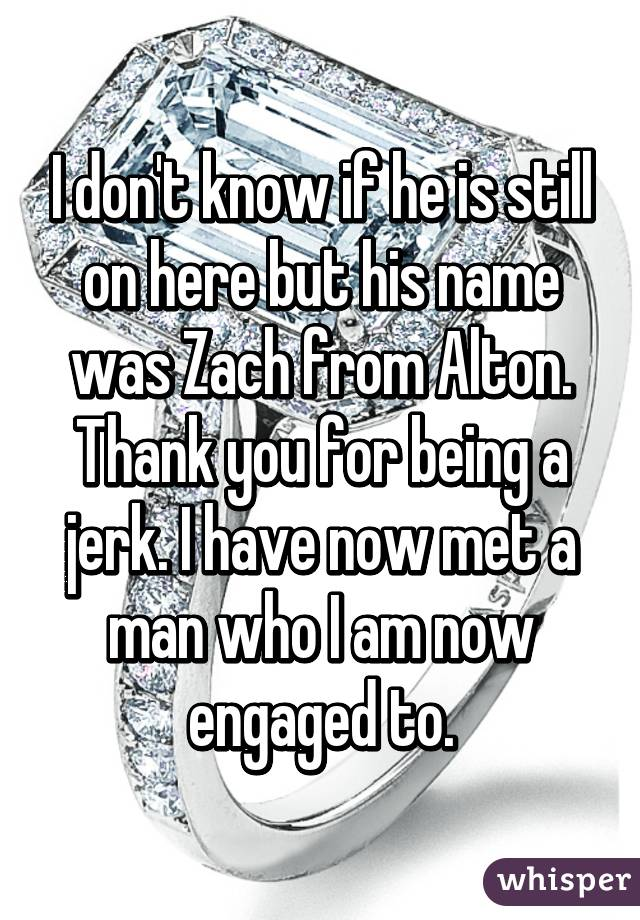 I don't know if he is still on here but his name was Zach from Alton. Thank you for being a jerk. I have now met a man who I am now engaged to.