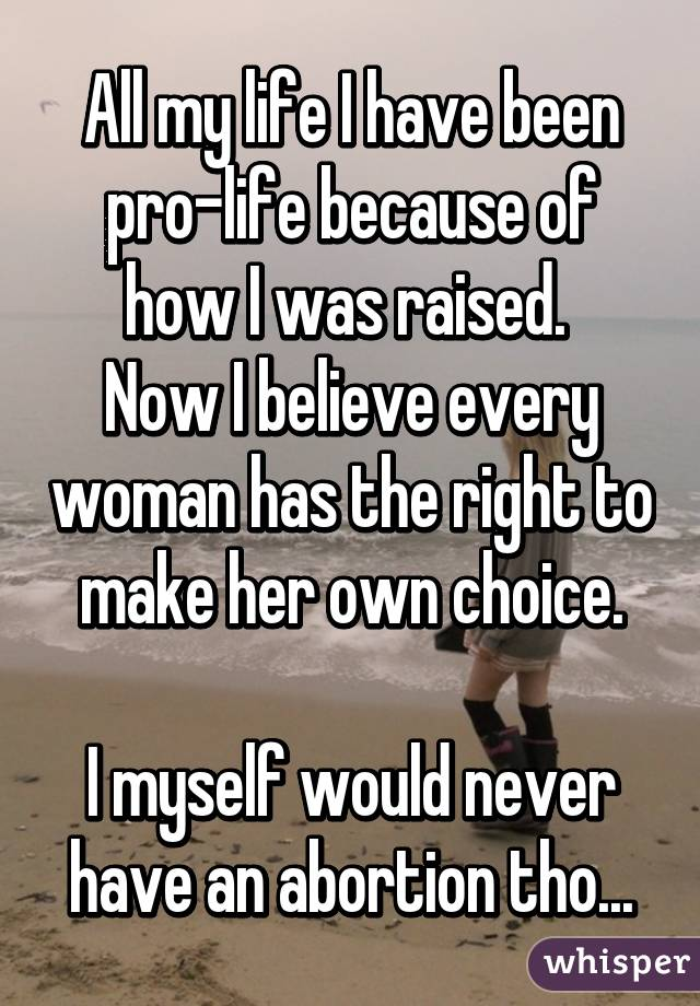 All my life I have been pro-life because of how I was raised.  Now I believe every woman has the right to make her own choice.  I myself would never have an abortion tho...