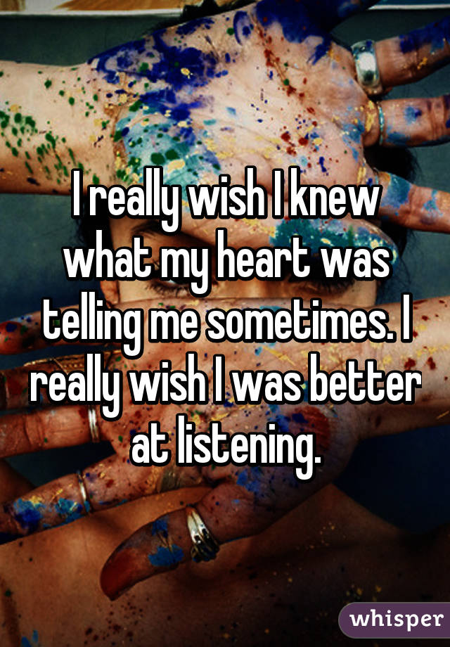 I really wish I knew what my heart was telling me sometimes. I really wish I was better at listening.