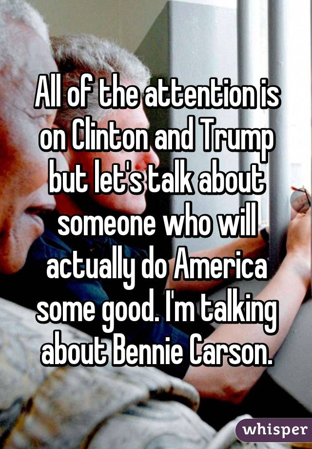 All of the attention is on Clinton and Trump but let's talk about someone who will actually do America some good. I'm talking about Bennie Carson.