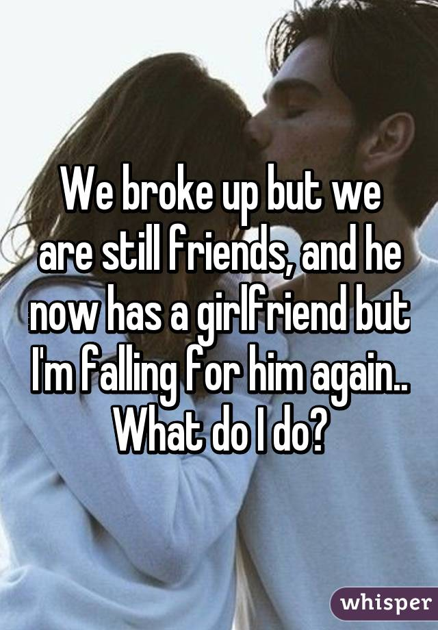 We broke up but we are still friends, and he now has a girlfriend but I'm falling for him again.. What do I do?